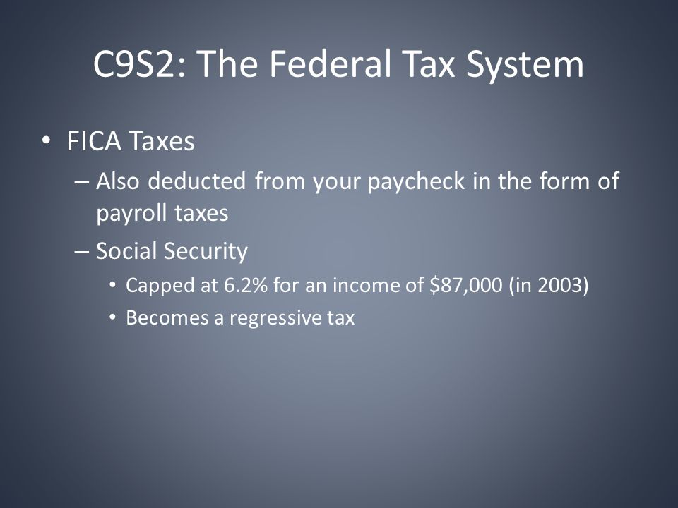 C9S2: The Federal Tax System FICA Taxes – Also deducted from your paycheck in the form of payroll taxes – Social Security Capped at 6.2% for an income of $87,000 (in 2003) Becomes a regressive tax