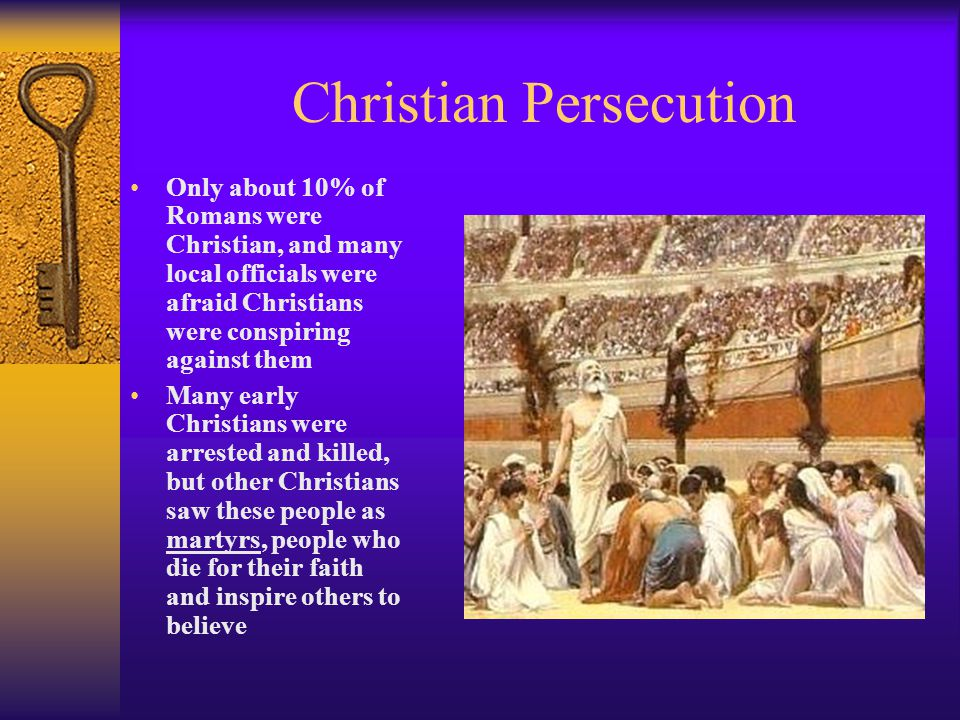 Christian Persecution Only about 10% of Romans were Christian, and many local officials were afraid Christians were conspiring against them Many early Christians were arrested and killed, but other Christians saw these people as martyrs, people who die for their faith and inspire others to believe