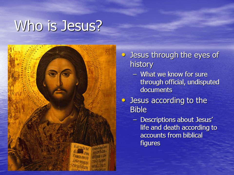 Jesus through the eyes of history Jesus through the eyes of history –What we know for sure through official, undisputed documents Jesus according to the Bible Jesus according to the Bible –Descriptions about Jesus' life and death according to accounts from biblical figures