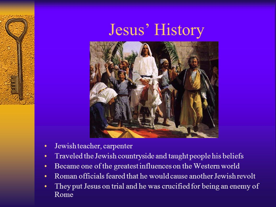Jesus' History Jewish teacher, carpenter Traveled the Jewish countryside and taught people his beliefs Became one of the greatest influences on the Western world Roman officials feared that he would cause another Jewish revolt They put Jesus on trial and he was crucified for being an enemy of Rome