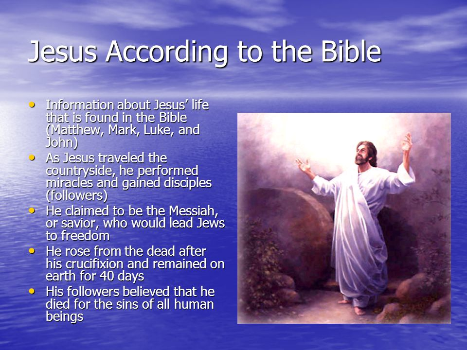 Jesus According to the Bible Information about Jesus' life that is found in the Bible (Matthew, Mark, Luke, and John) Information about Jesus' life that is found in the Bible (Matthew, Mark, Luke, and John) As Jesus traveled the countryside, he performed miracles and gained disciples (followers) As Jesus traveled the countryside, he performed miracles and gained disciples (followers) He claimed to be the Messiah, or savior, who would lead Jews to freedom He claimed to be the Messiah, or savior, who would lead Jews to freedom He rose from the dead after his crucifixion and remained on earth for 40 days He rose from the dead after his crucifixion and remained on earth for 40 days His followers believed that he died for the sins of all human beings His followers believed that he died for the sins of all human beings