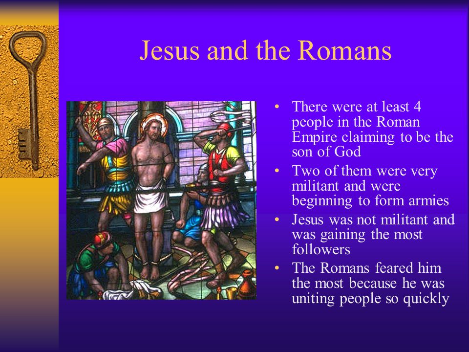 Jesus and the Romans There were at least 4 people in the Roman Empire claiming to be the son of God Two of them were very militant and were beginning to form armies Jesus was not militant and was gaining the most followers The Romans feared him the most because he was uniting people so quickly