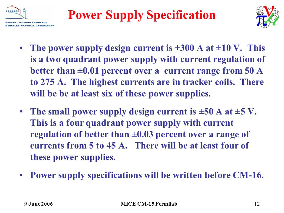 9 June 2006MICE CM-15 Fermilab12 Power Supply Specification The power supply design current is +300 A at ±10 V.