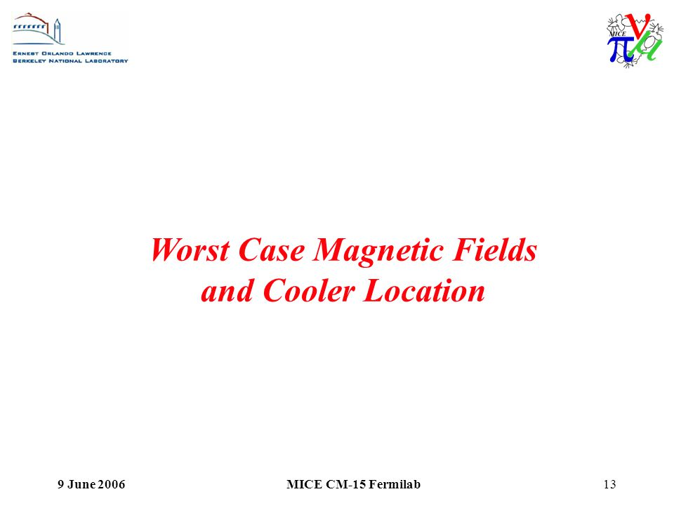 9 June 2006MICE CM-15 Fermilab13 Worst Case Magnetic Fields and Cooler Location