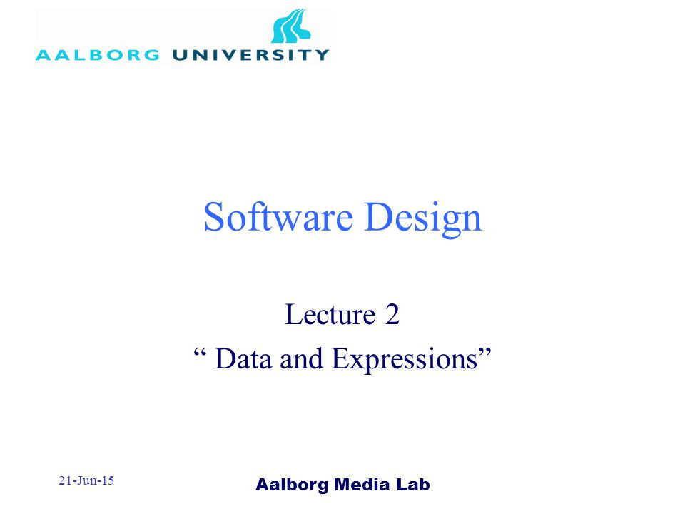 Aalborg Media Lab 21-Jun-15 Software Design Lecture 2 Data and Expressions