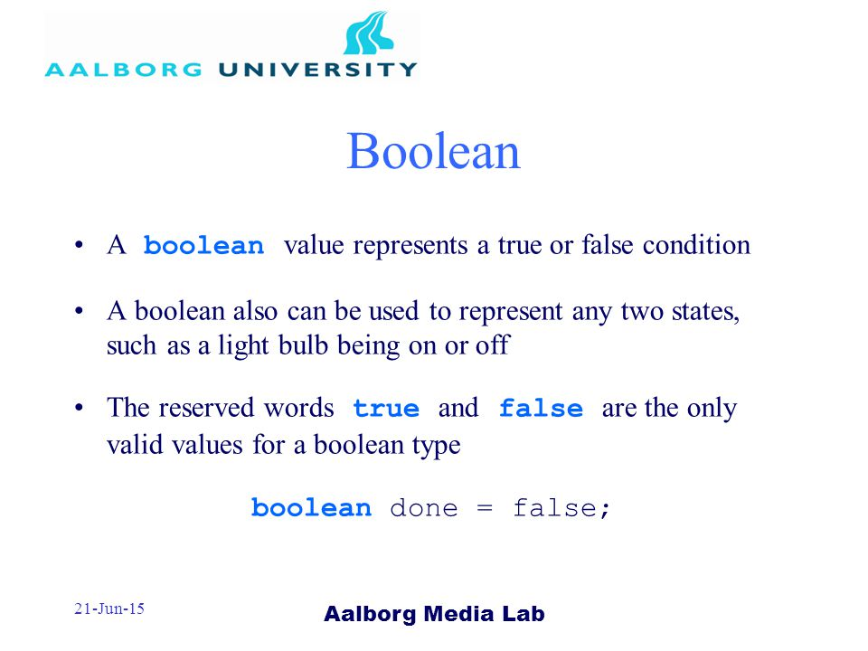 Aalborg Media Lab 21-Jun-15 Boolean A boolean value represents a true or false condition A boolean also can be used to represent any two states, such as a light bulb being on or off The reserved words true and false are the only valid values for a boolean type boolean done = false;