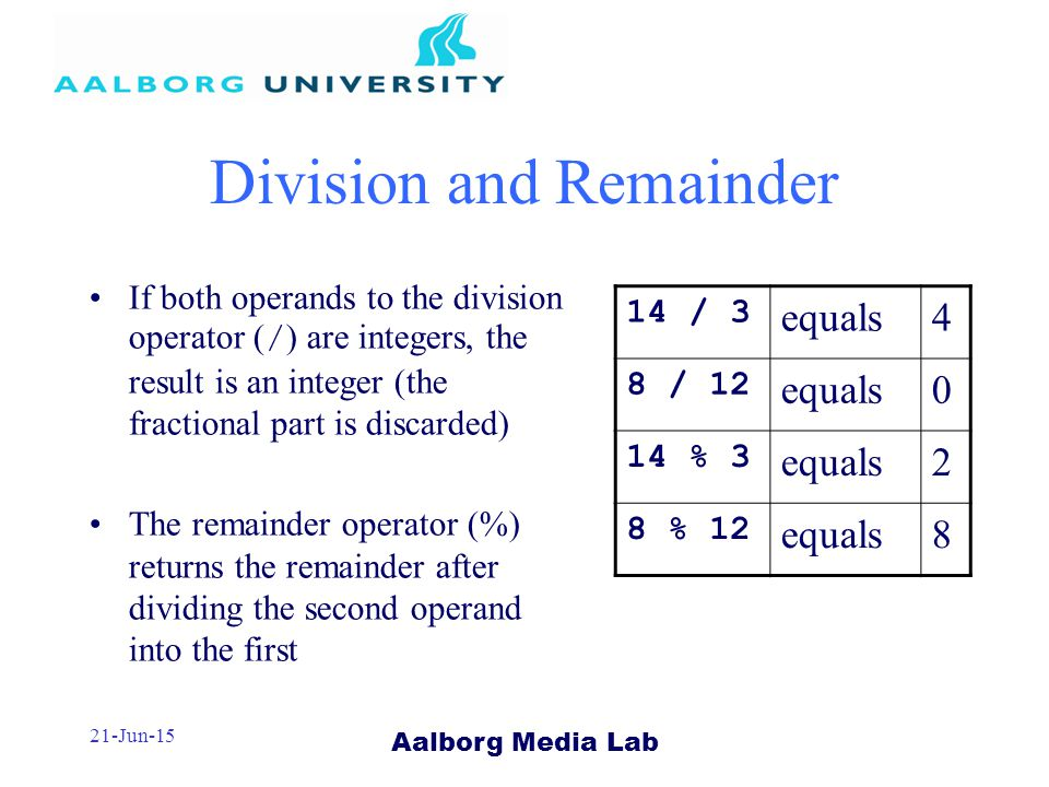 Aalborg Media Lab 21-Jun-15 Division and Remainder If both operands to the division operator ( / ) are integers, the result is an integer (the fractional part is discarded) The remainder operator (%) returns the remainder after dividing the second operand into the first 14 / 3 equals4 8 / 12 equals0 14 % 3 equals2 8 % 12 equals8