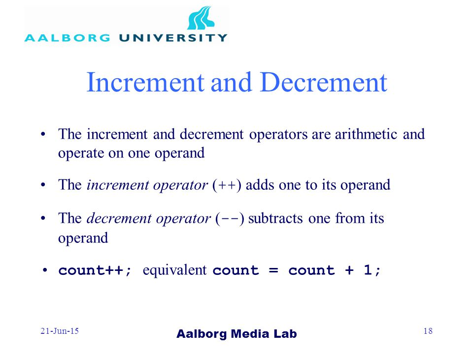 Aalborg Media Lab 21-Jun-1518 Increment and Decrement The increment and decrement operators are arithmetic and operate on one operand The increment operator ( ++ ) adds one to its operand The decrement operator ( -- ) subtracts one from its operand count++; equivalent count = count + 1;