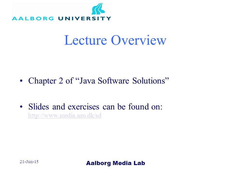 Aalborg Media Lab 21-Jun-15 Lecture Overview Chapter 2 of Java Software Solutions Slides and exercises can be found on: