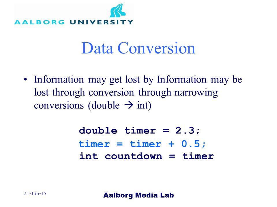 Aalborg Media Lab 21-Jun-15 Information may get lost by Information may be lost through conversion through narrowing conversions (double  int) double timer = 2.3; int countdown = timer Data Conversion timer = timer + 0.5;