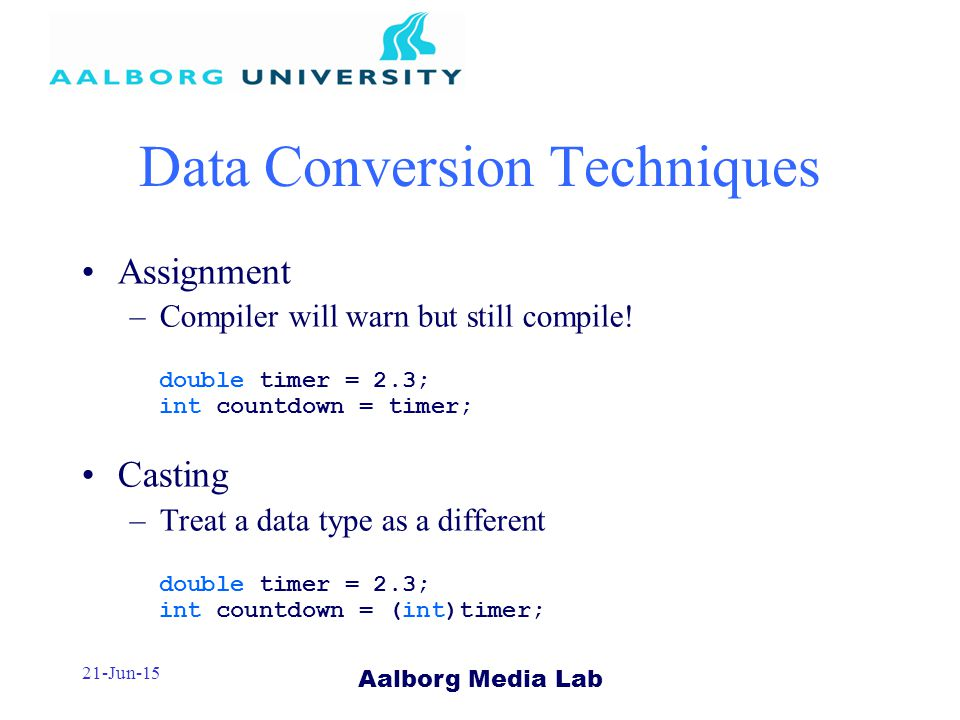 Aalborg Media Lab 21-Jun-15 Data Conversion Techniques Assignment –Compiler will warn but still compile.