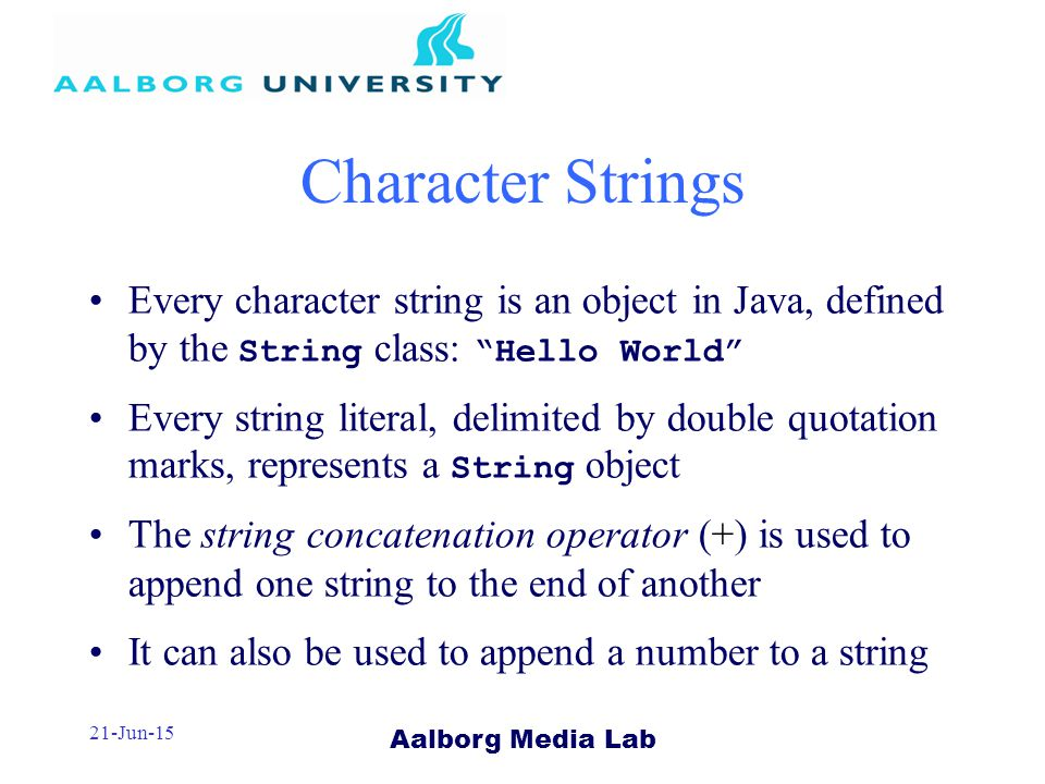 Aalborg Media Lab 21-Jun-15 Character Strings Every character string is an object in Java, defined by the String class: Hello World Every string literal, delimited by double quotation marks, represents a String object The string concatenation operator (+) is used to append one string to the end of another It can also be used to append a number to a string