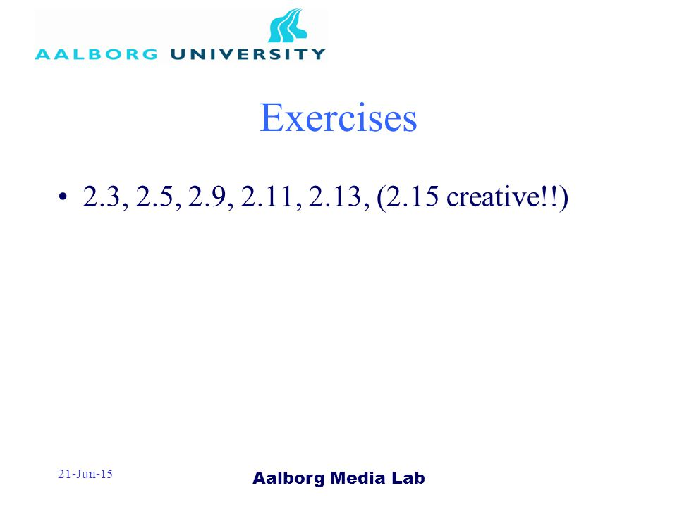 Aalborg Media Lab 21-Jun-15 Exercises 2.3, 2.5, 2.9, 2.11, 2.13, (2.15 creative!!)