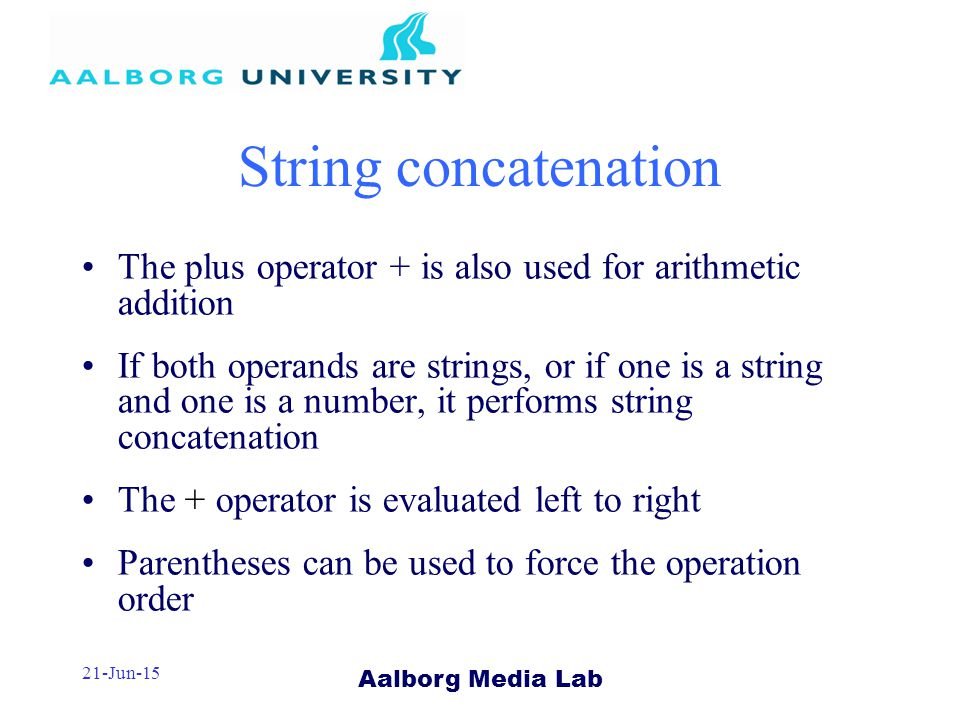 Aalborg Media Lab 21-Jun-15 String concatenation The plus operator + is also used for arithmetic addition If both operands are strings, or if one is a string and one is a number, it performs string concatenation The + operator is evaluated left to right Parentheses can be used to force the operation order