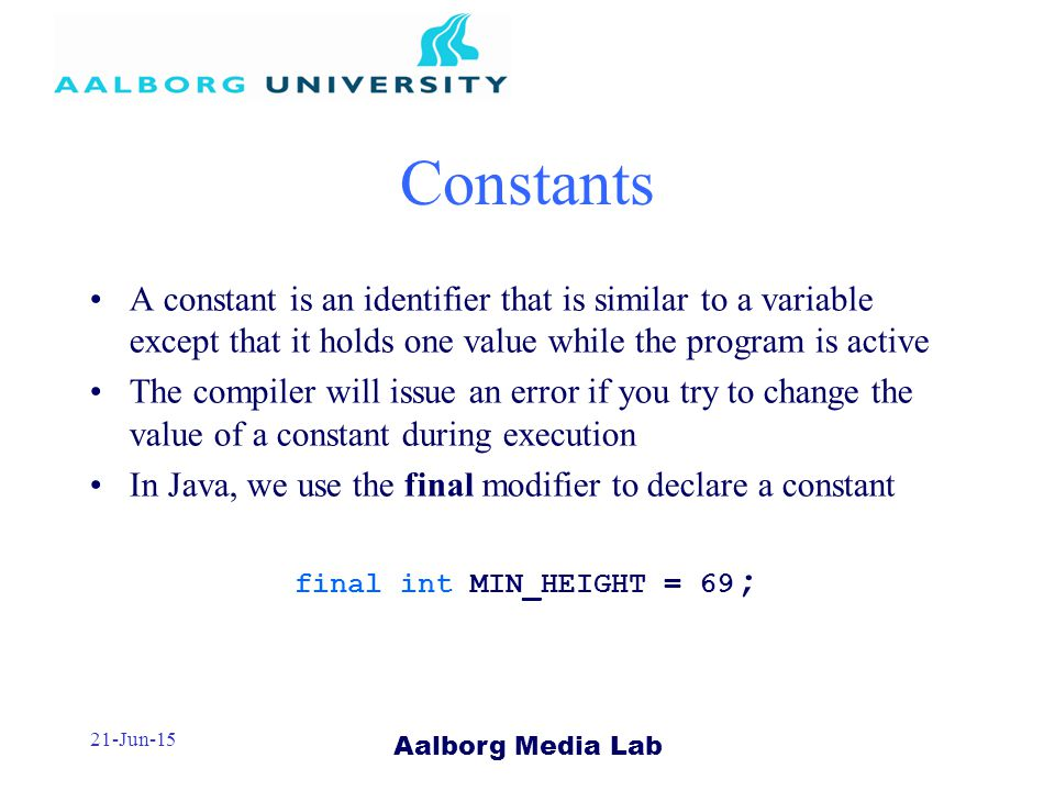 Aalborg Media Lab 21-Jun-15 Constants A constant is an identifier that is similar to a variable except that it holds one value while the program is active The compiler will issue an error if you try to change the value of a constant during execution In Java, we use the final modifier to declare a constant final int MIN_HEIGHT = 69 ;