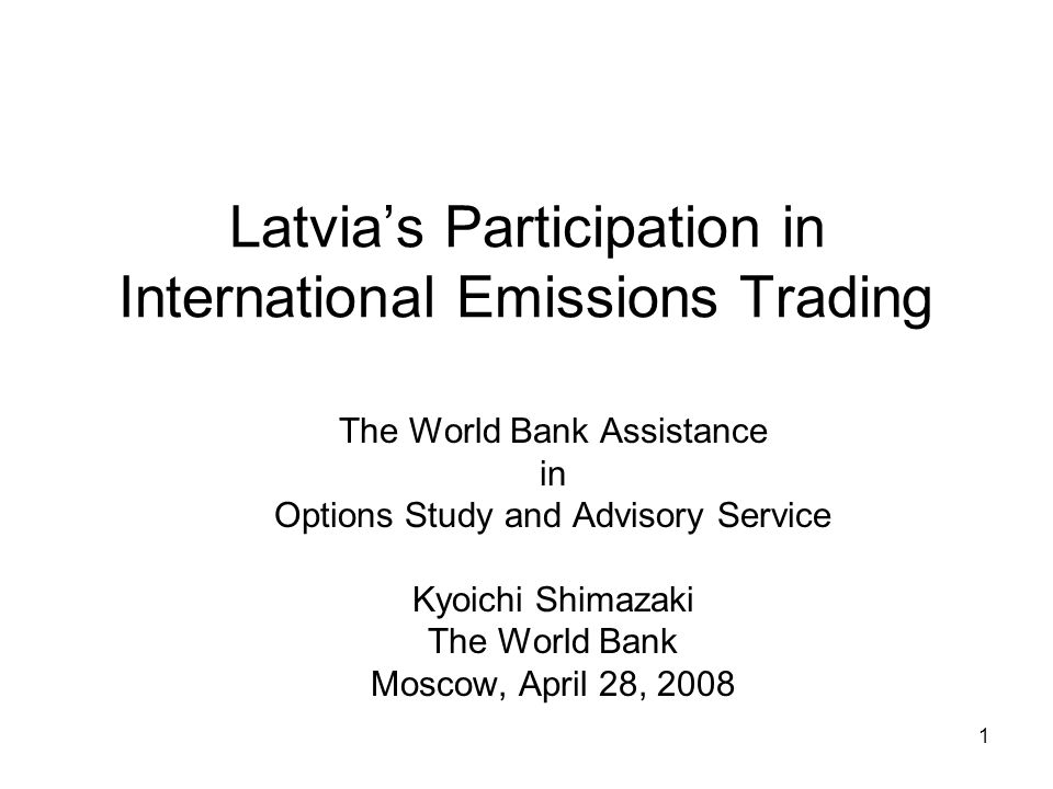 1 Latvia's Participation in International Emissions Trading The World Bank Assistance in Options Study and Advisory Service Kyoichi Shimazaki The World Bank Moscow, April 28, 2008