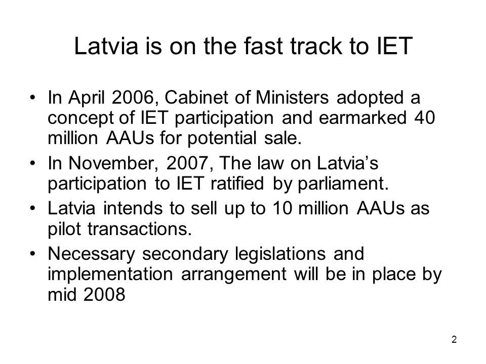 2 Latvia is on the fast track to IET In April 2006, Cabinet of Ministers adopted a concept of IET participation and earmarked 40 million AAUs for potential sale.