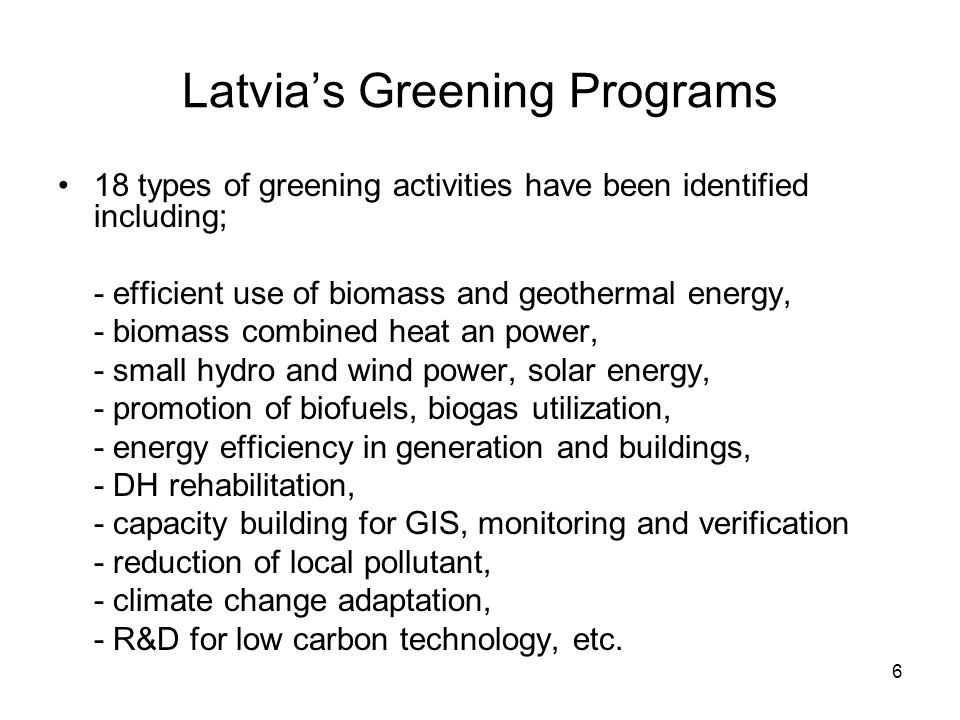 6 Latvia's Greening Programs 18 types of greening activities have been identified including; - efficient use of biomass and geothermal energy, - biomass combined heat an power, - small hydro and wind power, solar energy, - promotion of biofuels, biogas utilization, - energy efficiency in generation and buildings, - DH rehabilitation, - capacity building for GIS, monitoring and verification - reduction of local pollutant, - climate change adaptation, - R&D for low carbon technology, etc.
