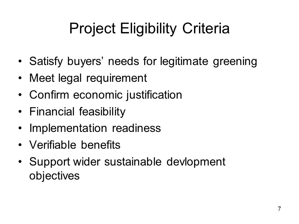 7 Project Eligibility Criteria Satisfy buyers' needs for legitimate greening Meet legal requirement Confirm economic justification Financial feasibility Implementation readiness Verifiable benefits Support wider sustainable devlopment objectives