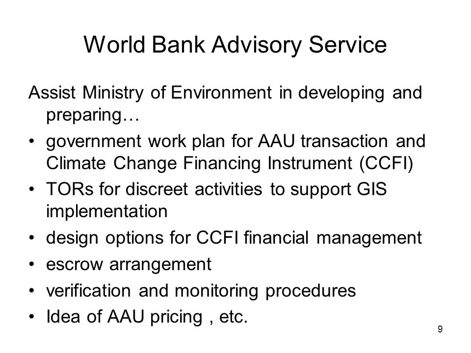 9 World Bank Advisory Service Assist Ministry of Environment in developing and preparing… government work plan for AAU transaction and Climate Change Financing Instrument (CCFI) TORs for discreet activities to support GIS implementation design options for CCFI financial management escrow arrangement verification and monitoring procedures Idea of AAU pricing, etc.