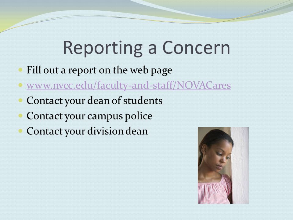 Reporting a Concern Fill out a report on the web page   Contact your dean of students Contact your campus police Contact your division dean