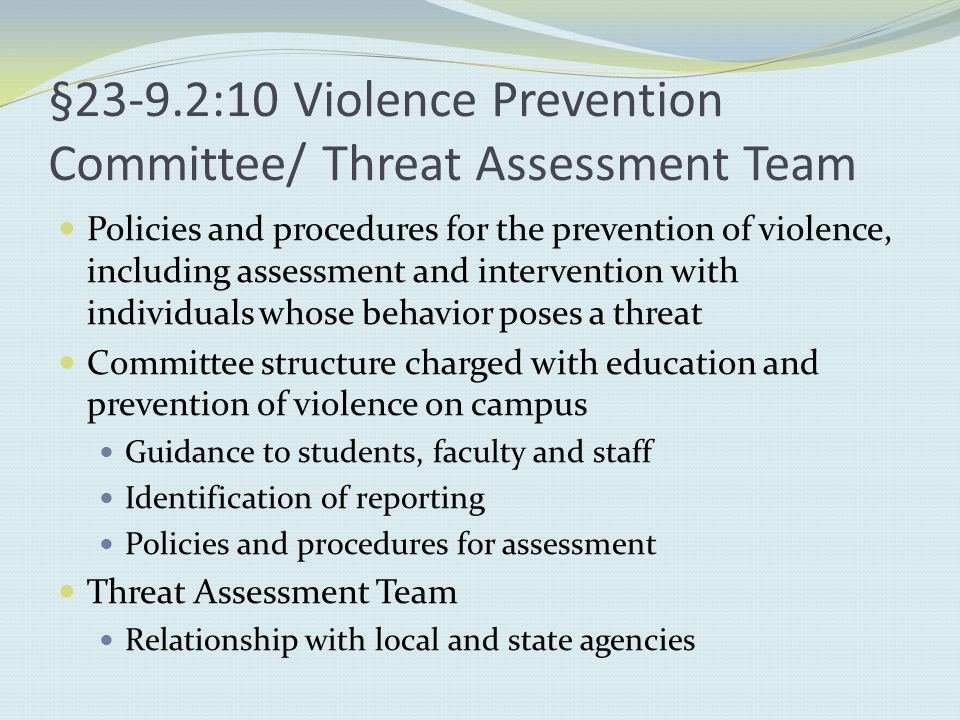 §23-9.2:10 Violence Prevention Committee/ Threat Assessment Team Policies and procedures for the prevention of violence, including assessment and intervention with individuals whose behavior poses a threat Committee structure charged with education and prevention of violence on campus Guidance to students, faculty and staff Identification of reporting Policies and procedures for assessment Threat Assessment Team Relationship with local and state agencies
