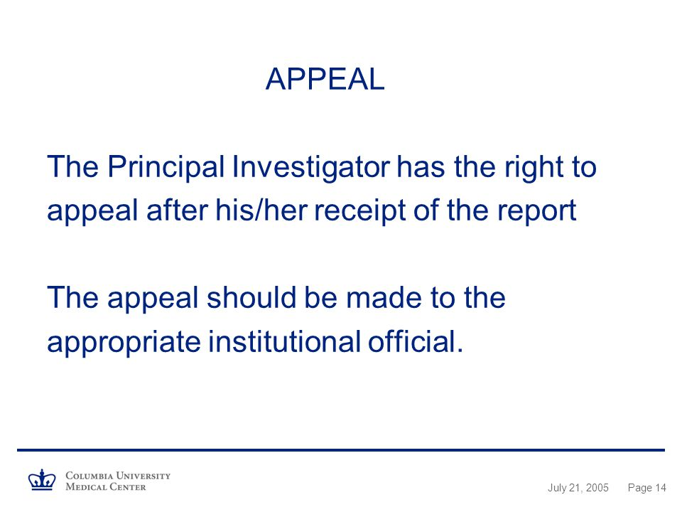 July 21, 2005Page 14 APPEAL The Principal Investigator has the right to appeal after his/her receipt of the report The appeal should be made to the appropriate institutional official.