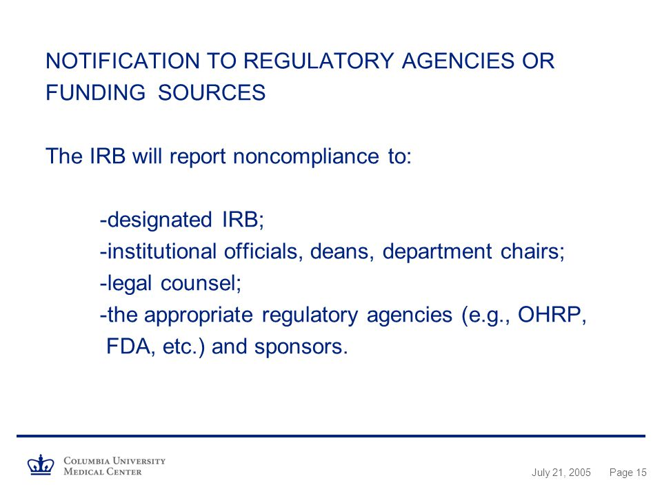 July 21, 2005Page 15 NOTIFICATION TO REGULATORY AGENCIES OR FUNDING SOURCES The IRB will report noncompliance to: -designated IRB; -institutional officials, deans, department chairs; -legal counsel; -the appropriate regulatory agencies (e.g., OHRP, FDA, etc.) and sponsors.