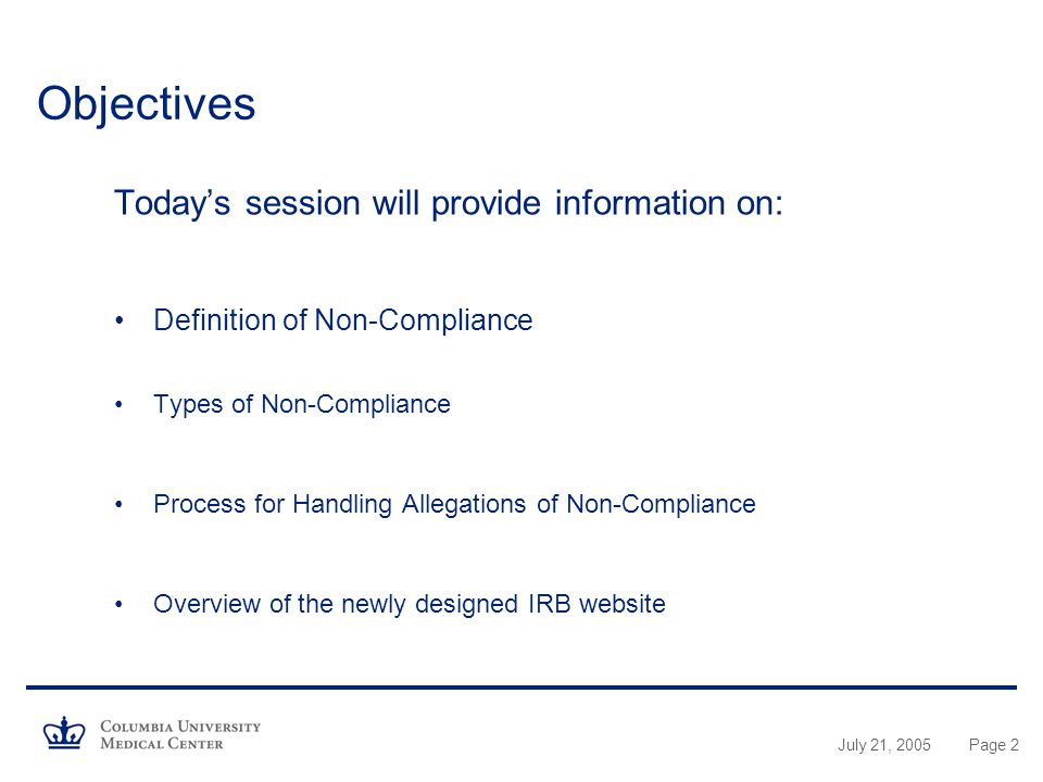 July 21, 2005Page 2 Objectives Today's session will provide information on: Definition of Non-Compliance Types of Non-Compliance Process for Handling Allegations of Non-Compliance Overview of the newly designed IRB website