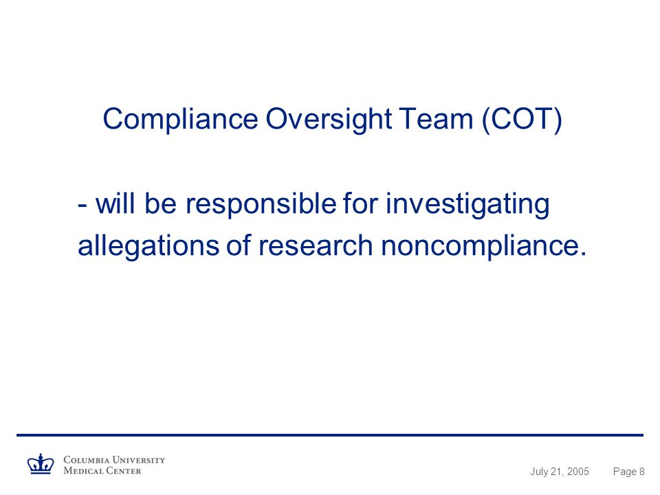 July 21, 2005Page 8 Compliance Oversight Team (COT) - will be responsible for investigating allegations of research noncompliance.