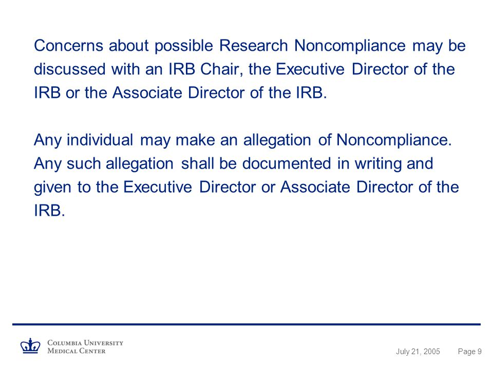 July 21, 2005Page 9 Concerns about possible Research Noncompliance may be discussed with an IRB Chair, the Executive Director of the IRB or the Associate Director of the IRB.
