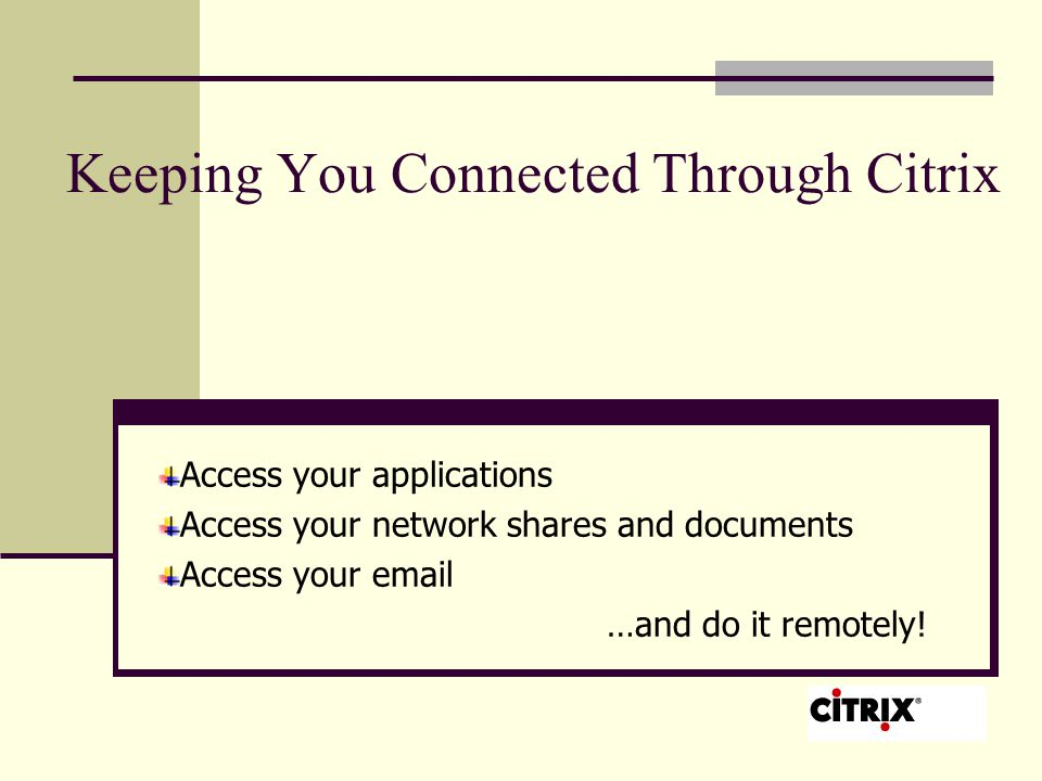 Keeping You Connected Through Citrix Access your applications Access your network shares and documents Access your  …and do it remotely!