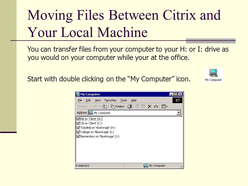 Moving Files Between Citrix and Your Local Machine You can transfer files from your computer to your H: or I: drive as you would on your computer while your at the office.