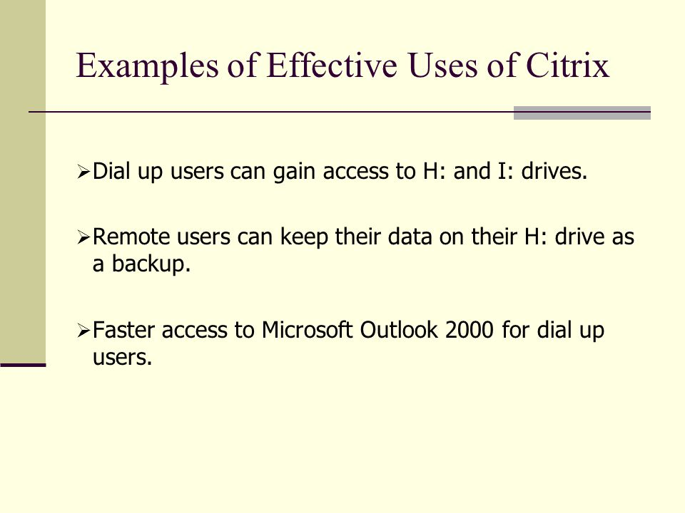 Examples of Effective Uses of Citrix  Dial up users can gain access to H: and I: drives.