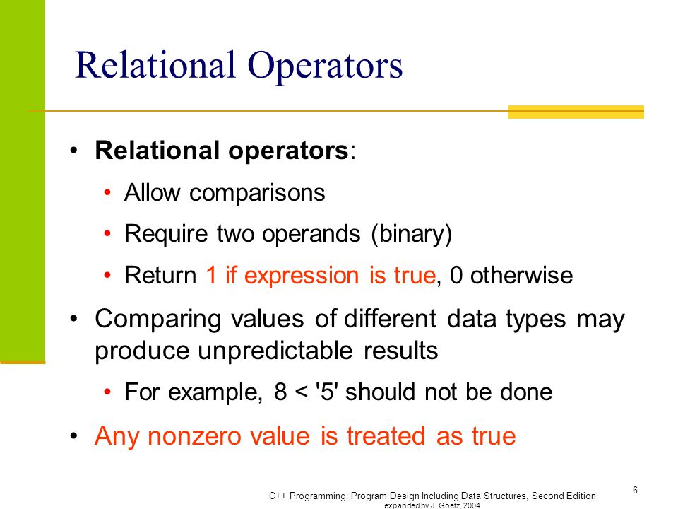 6 Relational Operators Relational operators: Allow comparisons Require two operands (binary) Return 1 if expression is true, 0 otherwise Comparing values of different data types may produce unpredictable results For example, 8 < 5 should not be done Any nonzero value is treated as true
