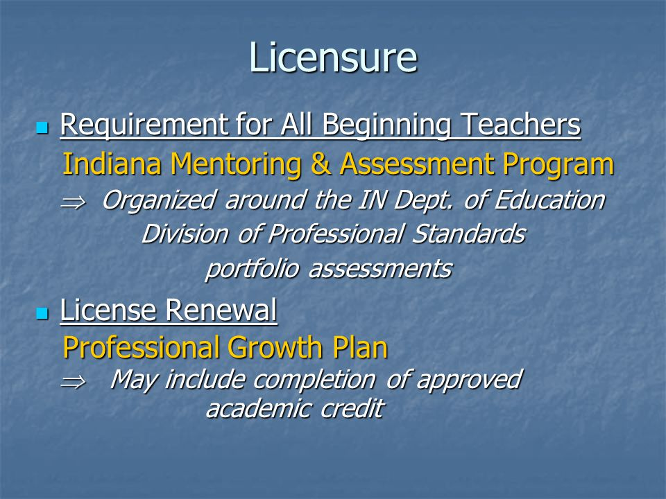 Licensure Requirement for All Beginning Teachers Requirement for All Beginning Teachers Indiana Mentoring & Assessment Program Indiana Mentoring & Assessment Program  Organized around the IN Dept.