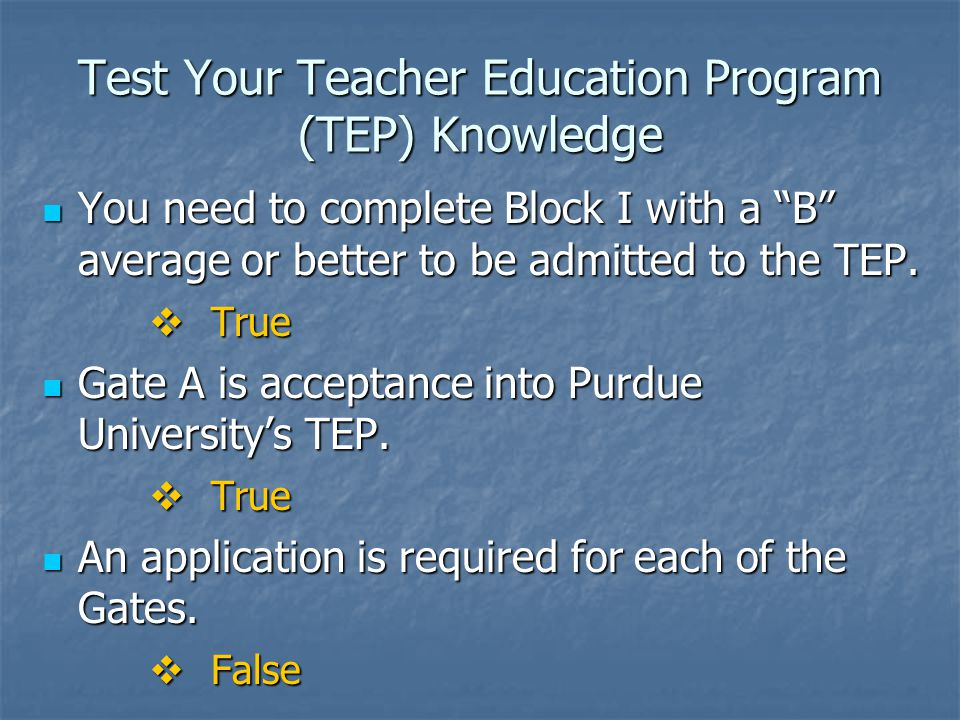 Test Your Teacher Education Program (TEP) Knowledge You need to complete Block I with a B average or better to be admitted to the TEP.