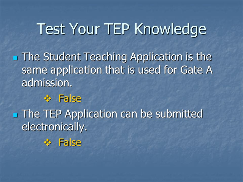 Test Your TEP Knowledge The Student Teaching Application is the same application that is used for Gate A admission.
