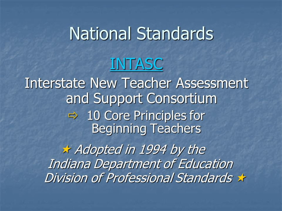 National Standards INTASC Interstate New Teacher Assessment and Support Consortium  10 Core Principles for Beginning Teachers Beginning Teachers  Adopted in 1994 by the  Adopted in 1994 by the Indiana Department of Education Indiana Department of Education Division of Professional Standards  Division of Professional Standards 