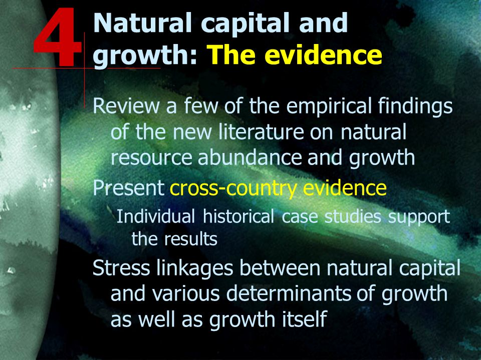Natural capital and growth: The evidence Review a few of the empirical findings of the new literature on natural resource abundance and growth Present cross-country evidence Individual historical case studies support the results Stress linkages between natural capital and various determinants of growth as well as growth itself 4