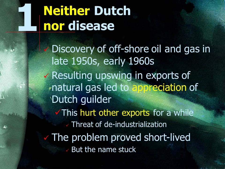 Neither Dutch nor disease Discovery of off-shore oil and gas in late 1950s, early 1960s Resulting upswing in exports of natural gas led to appreciation of Dutch guilder This hurt other exports for a while Threat of de-industrialization The problem proved short-lived But the name stuck 1