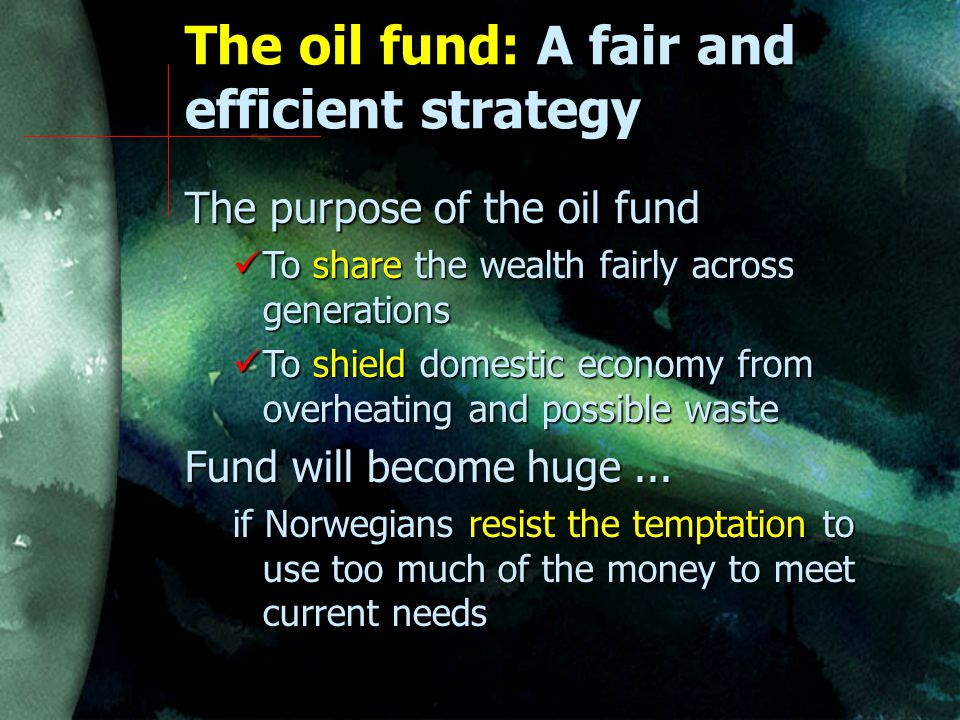 The oil fund: A fair and efficient strategy The purpose of the oil fund To share the wealth fairly across generations To share the wealth fairly across generations To shield domestic economy from overheating and possible waste To shield domestic economy from overheating and possible waste Fund will become huge...
