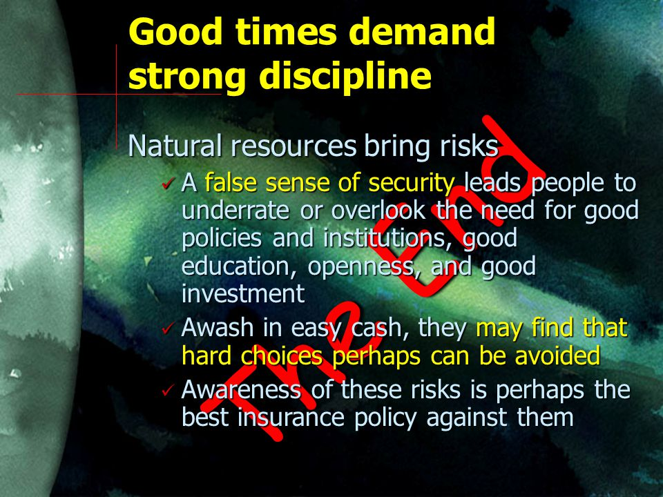 Good times demand strong discipline The End Natural resources bring risks A false sense of security leads people to underrate or overlook the need for good policies and institutions, good education, openness, and good investment A false sense of security leads people to underrate or overlook the need for good policies and institutions, good education, openness, and good investment Awash in easy cash, they may find that hard choices perhaps can be avoided Awash in easy cash, they may find that hard choices perhaps can be avoided Awareness of these risks is perhaps the best insurance policy against them Awareness of these risks is perhaps the best insurance policy against them
