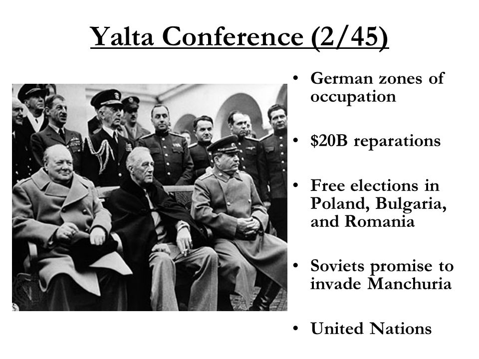Yalta Conference (2/45) German zones of occupation $20B reparations Free elections in Poland, Bulgaria, and Romania Soviets promise to invade Manchuria United Nations
