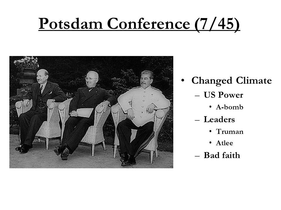 Potsdam Conference (7/45) Changed Climate –US Power A-bomb –Leaders Truman Atlee –Bad faith