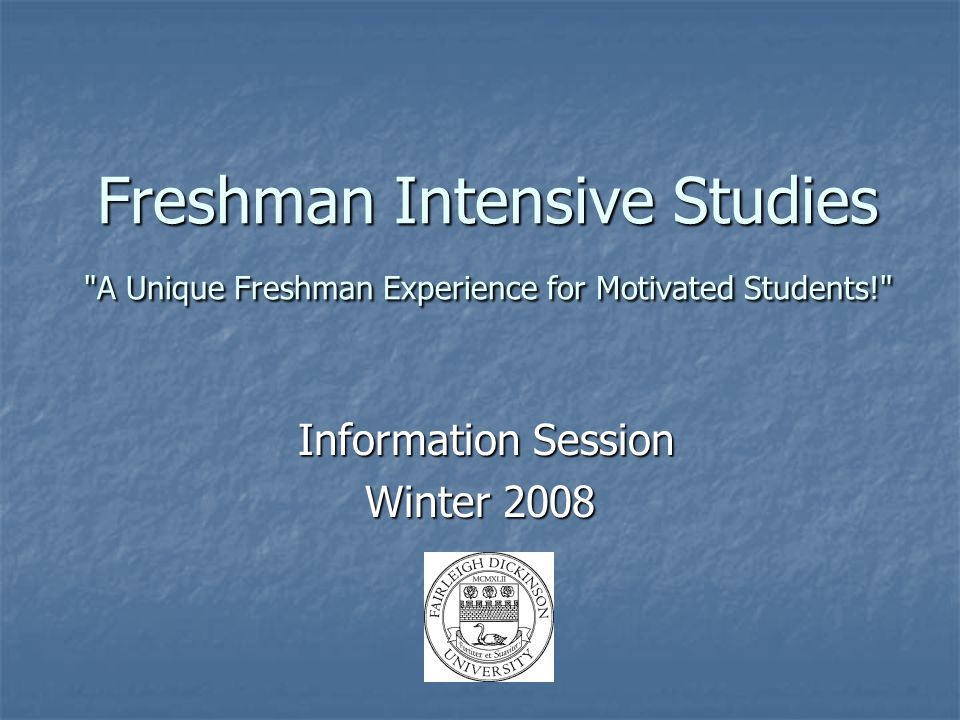 Freshman Intensive Studies A Unique Freshman Experience for Motivated Students! Information Session Information Session Winter 2008