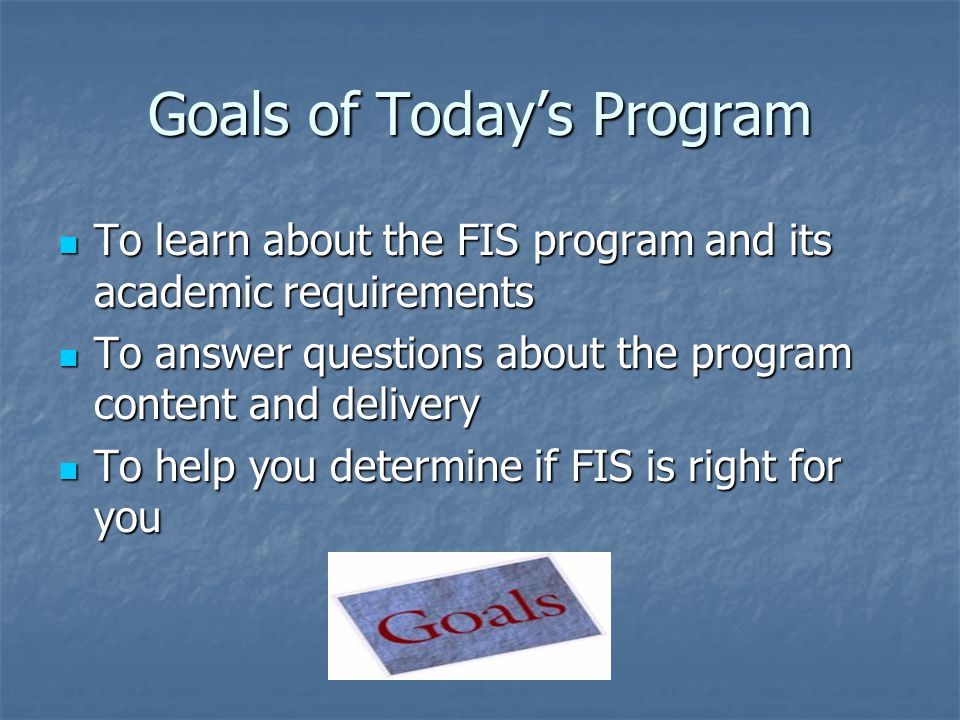 Goals of Today's Program To learn about the FIS program and its academic requirements To learn about the FIS program and its academic requirements To answer questions about the program content and delivery To answer questions about the program content and delivery To help you determine if FIS is right for you To help you determine if FIS is right for you