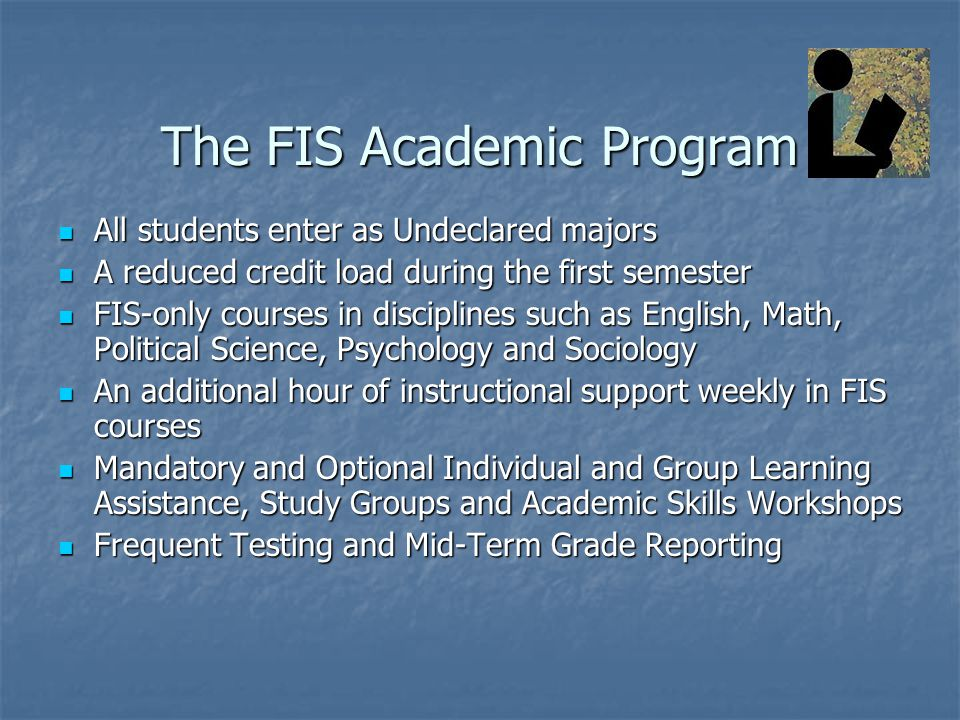 The FIS Academic Program All students enter as Undeclared majors All students enter as Undeclared majors A reduced credit load during the first semester A reduced credit load during the first semester FIS-only courses in disciplines such as English, Math, Political Science, Psychology and Sociology FIS-only courses in disciplines such as English, Math, Political Science, Psychology and Sociology An additional hour of instructional support weekly in FIS courses An additional hour of instructional support weekly in FIS courses Mandatory and Optional Individual and Group Learning Assistance, Study Groups and Academic Skills Workshops Mandatory and Optional Individual and Group Learning Assistance, Study Groups and Academic Skills Workshops Frequent Testing and Mid-Term Grade Reporting Frequent Testing and Mid-Term Grade Reporting