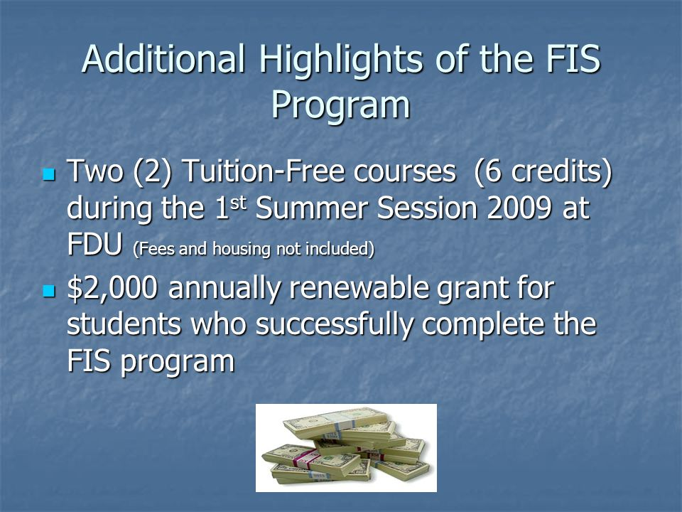 Additional Highlights of the FIS Program Two (2) Tuition-Free courses (6 credits) during the 1 st Summer Session 2009 at FDU (Fees and housing not included) Two (2) Tuition-Free courses (6 credits) during the 1 st Summer Session 2009 at FDU (Fees and housing not included) $2,000 annually renewable grant for students who successfully complete the FIS program $2,000 annually renewable grant for students who successfully complete the FIS program