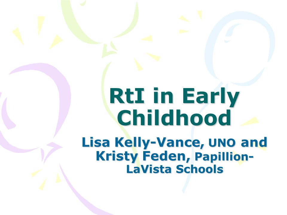 RtI in Early Childhood Lisa Kelly-Vance, UNO and Kristy Feden, Papillion- LaVista Schools